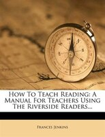 How To Teach Reading: A Manual For Teachers Using The Riverside Readers...