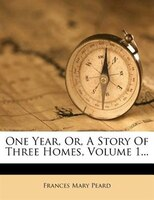 One Year, Or, A Story Of Three Homes, Volume 1...