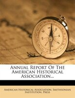 Annual Report Of The American Historical Association...