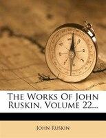 The Works Of John Ruskin, Volume 22...