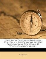 Handbuch Der Land- Bau-kunst, Vorzüglich In Rücksicht Auf Die Construction Der Wohn- U. Wirthschafts-gebäude...