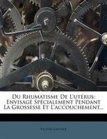 Du Rhumatisme De L'utérus: Envisagé Spécialement Pendant La Grossesse Et L'accouchement...