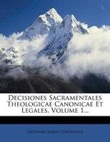 Decisiones Sacramentales Theologicae Canonicae Et Legales, Volume 1...
