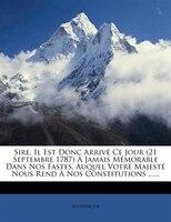 Sire, Il Est Donc Arrivé Ce Jour (21 Septembre 1787) À Jamais Mémorable Dans Nos Fastes, Auquel Votre Majesté