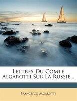 Lettres Du Comte Algarotti Sur La Russie...