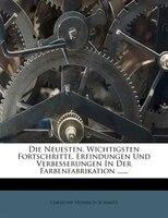 Die Neuesten, Wichtigsten Fortschritte, Erfindungen Und Verbesserungen In Der Farbenfabrikation ......