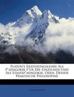 """Platon's Erziehungslehre Als P""""adagokik F""""ur Die Einzelnen Und Als Staatsp""""adagokik, Oder,"""
