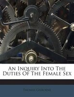 An Inquiry Into The Duties Of The Female Sex