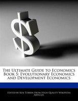 The Ultimate Guide To Economics Book 5: Evolutionary Economics And  Development Economics