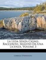 La Leda Senza Cigno: Racconto, Seguito Da Una Licenza, Volume 3