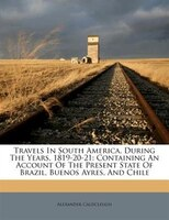 Travels In South America, During The Years, 1819-20-21: Containing An Account Of The Present State Of Brazil, Buenos Ayres, And Ch