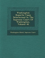 Washington Reports: Cases Determined In The Supreme Court Of Washington, Volume 46
