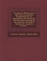 Tratados De Mathematica, Que Para Las Escuelas Establecidas En Los Regimientos De Infanter?a, Por Particular Encargo De Su Inspect