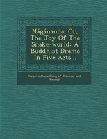 Nágánanda: Or, The Joy Of The Snake-world: A Buddhist Drama In Five Acts...