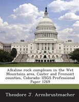 Alkaline Rock Complexes In The Wet Mountains Area, Custer And Fremont Counties, Colorado: Usgs Professional Paper 1269