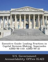 Executive Guide: Leading Practices In Capital Decision-making, Supersedes Aimd-98-110: Aimd-99-32