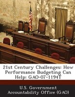 21st Century Challenges: How Performance Budgeting Can Help: Gao-07-1194t