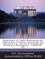 Department Of Labor: Rethinking The Federal Role In Worker Protection And Workforce Development: T-hehs-95-125