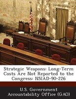 Strategic Weapons: Long-term Costs Are Not Reported To The Congress: Nsiad-90-226