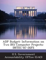 Adp Budget: Information On Two Irs Computer Projects: Imtec-87-26fs