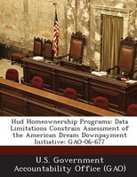 Hud Homeownership Programs: Data Limitations Constrain Assessment Of The American Dream Downpayment Initiative: Gao-06-677