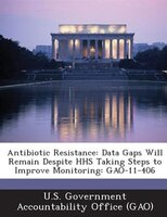 Antibiotic Resistance: Data Gaps Will Remain Despite Hhs Taking Steps To Improve Monitoring: Gao-11-406