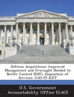 Defense Acquisitions: Improved Management And Oversight Needed To Better Control Dod's Acquisition Of Services: Gao-07-83