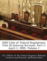 2005 Code Of Federal Regulations: Title 26 Internal Revenue, Part 1: April 1, 2005, Volume 1