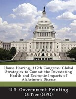 House Hearing, 112th Congress: Global Strategies To Combat The Devastating Health And Economic Impacts Of Alzheimer's