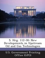 S. Hrg. 112-30: New Developments In Upstream Oil And Gas Technologies