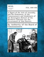 A Digest Of The Acts Of Assembly, And The Ordinances, Of The Commissioners And Inhabitants Of The Kensington District Of The North