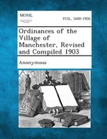 Ordinances Of The Village Of Manchester, Revised And Compiled 1903