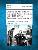 Charter Of The City Of San Diego Adopted March 16th 1889 [with Subsequent Amendments]