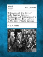 Ordinances Of The City Of Idaho Springs Colorado Containing All Ordinances Of A General Nature Now In Force In The City Of Idaho S