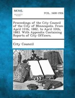 Proceedings Of The City Council Of The City Of Minneapolis. From April 11th, 1882, To April 10th, 1883. With Appendix Containing R
