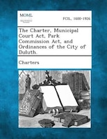 The Charter, Municipal Court Act, Park Commission Act, And Ordinances Of The City Of Duluth.