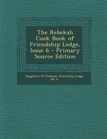 The Rebekah Cook Book of Friendship Lodge, Issue 6 - Primary Source Edition