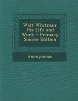 Walt Whitman: His Life and Work - Primary Source Edition