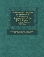 International Congress of Prehistoric Archuology: Transactions of the Third Session - Primary Source Edition