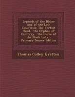 Legends of the Rhine and of the Low Countries: The Forfeit Hand.  the Orphan of Cambray.  the Curse of the Black Lady - Primary So