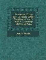 Prudence: +tude Sur La PoTsie Latine ChrTtienne Au Iv. SiFcle - Primary Source Edition