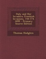Italy and Her Invaders: Frankish Invasions, 744-774. 1899 - Primary Source Edition