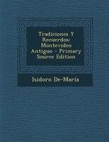 Tradiciones Y Recuerdos: Montevideo Antiguo - Primary Source Edition