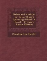 Helen and Arthur; Or, Miss Thusa'S Spinning-Wheel: A Novel - Primary Source Edition