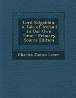 Lord Kilgobbin: A Tale of Ireland in Our Own Time - Primary Source Edition