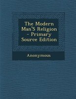 The Modern Man'S Religion - Primary Source Edition