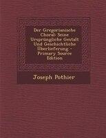 Der Gregorianische Choral: Seine Ursprnngliche Gestalt Und Geschichtliche _berlieferung - Primary Source Edition