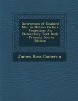 Instruction of Disabled Men in Motion Picture Projection: An Elementary Text Book - Primary Source Edition
