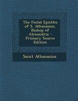 The Festal Epistles of S. Athanasius, Bishop of Alexandria - Primary Source Edition