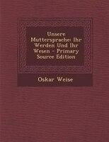 Unsere Muttersprache: Ihr Werden Und Ihr Wesen - Primary Source Edition